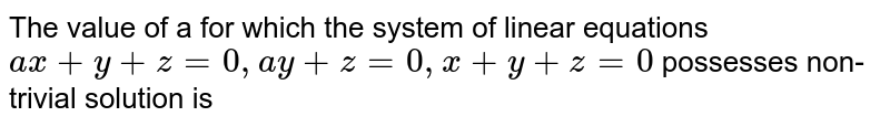 The value of a for which the system of linear equations `ax+y+z=0, ay+z=0,x+y+z = 0` possesses non-trivial solution is