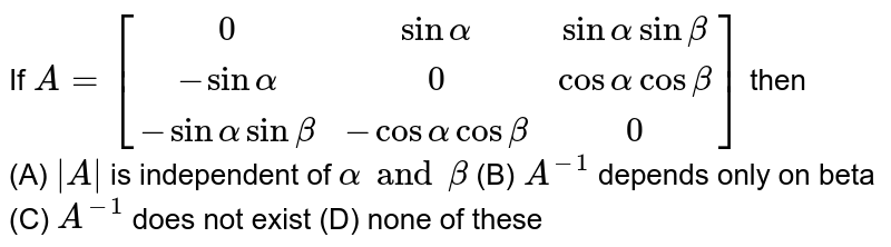 If `A=[(0,sin alpha, sinalpha sinbeta),(-sinalpha, 0, cosalpha cosbeta),(-sinalpha sinbeta, -cosalphacosbeta, 0)]` then <br>(A) `|A|` is independent of `alpha and beta` (B) `A^-1` depends only on beta (C) `A^-1` does not exist (D) none of these