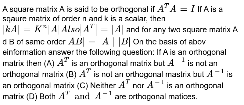 A square matrix A is said to be orthogonal if `A^T A=I` If A is a sqaure matrix of order n and k is a scalar, then `|kA|=K^n |A| Also |A^T|=|A|` and for any two square matrix A d B of same order `\AB|=|A||B|` On the basis of abov einformation answer the following question: If A is an orthogonal matrix then (A) `A^T` is an orthogonal matrix but `A^-1` is not an orthogonal matrix (B) `A^T` is not an orthogonal mastrix but `A^-1` is an orthogonal matrix (C) Neither `A^T` nor `A^-1` is an orthogonal matrix (D) Both `A^T and A^-1` are orthogonal matices.