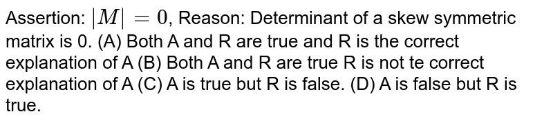 Assertion: `|M|=0`, Reason: Determinant of a skew symmetric matrix is 0. (A) Both A and R are true and R is the correct explanation of A (B) Both A and R are true R is not te correct explanation of A (C) A is true but R is false. (D) A is false but R is true.