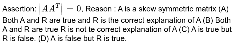 Assertion: `|A A^T|=0`, Reason : A is a skew symmetric matrix (A) Both A and R are true and R is the correct explanation of A (B) Both A and R are true R is not te correct explanation of A (C) A is true but R is false. (D) A is false but R is true.