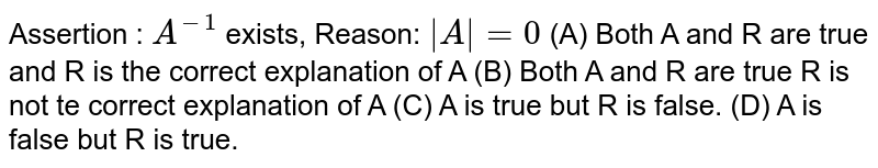 Assertion : `A^-1` exists, Reason: `|A|=0` (A) Both A and R are true and R is the correct explanation of A (B) Both A and R are true R is not te correct explanation of A (C) A is true but R is false. (D) A is false but R is true.