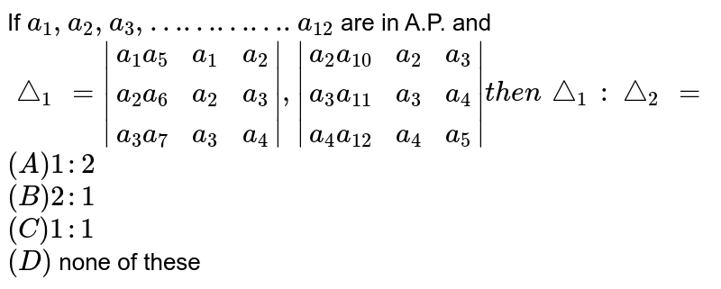 If `a_1,a_2,a_3,………….a_12` are in A.P. and `/_\_1 = (a_1a_5, a_1,a_2),(a_2a_6,a_2,a_3),(a_3a_7,a_3,a_4) ,  (a_2a_10, a_2,a_3),(a_3a_11,a_3,a_4),(a_4a_12,a_4,a_5)  then /_\_1:/_\_2=` <br>`(A) 1:2` <br>`(B) 2:1` <br>`(C) 1:1` <br>`(D)` none of these