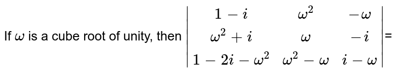 If `omega` is a cube root of unity, then `|(1-i,omega^2, -omega),(omega^2+i, omega, -i),(1-2i-omega^2, omega^2-omega,i-omega)|`=