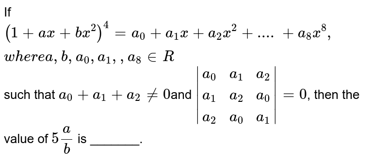 If `(1+a x+b x^2)^4=a_0+a_1x+a_2x^2+....+a_8x^8,w h e r ea ,b ,a_0, a_1,  ,a_8 in  R` such that `a_0+a_1+a_2!=0`and `|(a_0,a_1,a_2),(a_1,a_2,a_0),(a_2,a_0,a_1)|=0`, then the value of `5a/b` is _______.