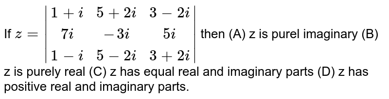If `z=|(1+i, 5+2i, 3-2i),(7i, -3i, 5i),(1-i, 5-2i, 3+2i)|` then (A) z is purel imaginary (B) z is purely real (C) z has equal real and imaginary parts (D) z has positive real and imaginary parts.
