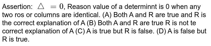 Assertion: `/_\=0`, Reason value of a determinnt is 0 when any two ros or columns are identical. (A) Both A and R are true and R is the correct explanation of A (B) Both A and R are true R is not te correct explanation of A (C) A is true but R is false. (D) A is false but R is true.