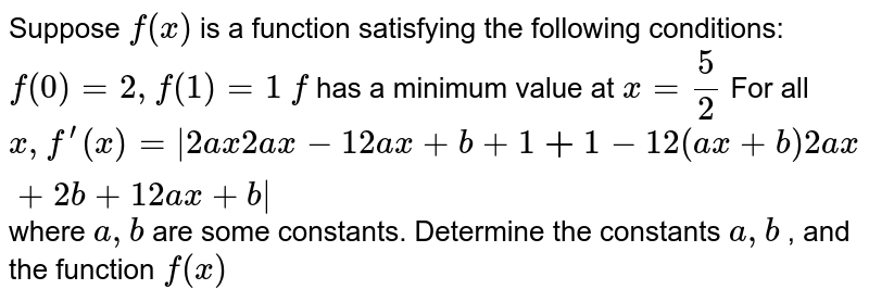 Suppose `f(x)` is a function satisfying the following conditions:  `f(0)=2,f(1)=1`  `f` has a minimum value at `x=5/2`  For all  `x ,f^(prime)(x)= 2a x2a x-1 2a x+b+1bb+1-1 2(a x+b)2a x+2b+1 2a x+b `  where `a , b` are some constants. Determine the constants `a , b` , and the function `f(x)`