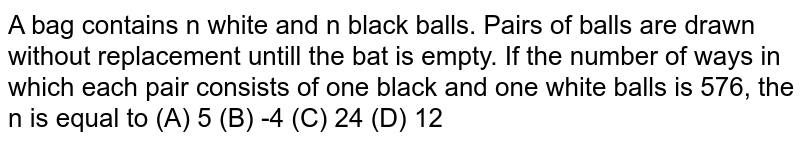 A bag contains n white and n black balls. Pairs of balls are drawn without replacement untill the bat is empty. If the number of ways in which each pair consists of one black and one white balls is 576, the n is equal to (A) 5 (B) -4 (C) 24 (D) 12