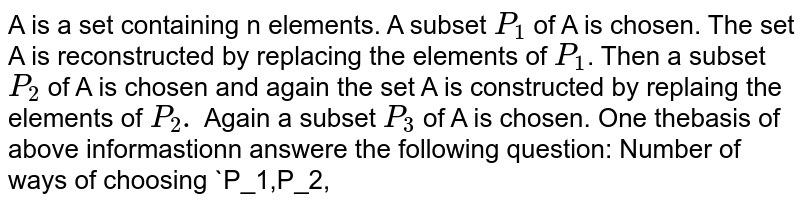 A is a set containing n elements. A subset `P_1` of A is chosen. The set A is reconstructed by replacing the elements of `P_1`. Then a subset `P_2` of A is chosen and again the set A is constructed by replaing the elements of `P_2.` Again a subset `P_3` of A is chosen. One thebasis of above informastionn answere the following question: Number of ways of choosing `P_1,P_2,