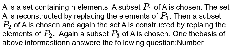 A is a set containing n elements. A subset `P_1` of A is chosen. The set A is reconstructed by replacing the elements of `P_1`. Then a subset `P_2` of A is chosen and again the set A is constructed by replaing the elements of `P_2.` Again a subset `P_3` of A is chosen. One thebasis of above informastionn answere the following question:Number