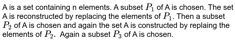 A is a set containing n elements. A subset `P_1` of A is chosen. The set A is reconstructed by replacing the elements of `P_1`. Then a subset `P_2` of A is chosen and again the set A is constructed by replaing the elements of `P_2.` Again a subset `P_3` of A is chosen.