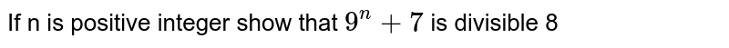 If n is positive integer show that `9^n+7` is divisible 8