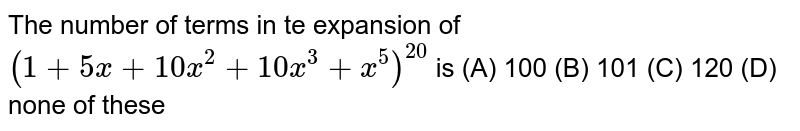 The number of terms in te expansion of `(1+5x+10x^2+10x^3+x^5)^20` is (A) 100 (B) 101 (C) 120 (D) none of these