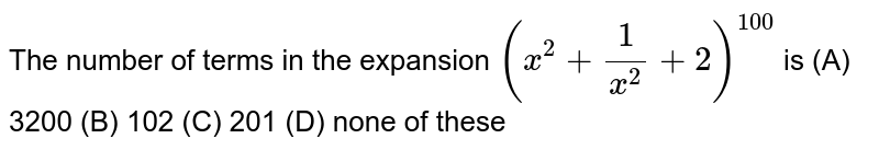 The number of terms in the expansion `(x^2+ 1/x^2+2)^100` is (A) 3200 (B) 102 (C) 201 (D) none of these