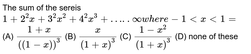 The sum of the sereis `1+2^2x+3^2x^2+4^2x^3+…..oo where -1ltxlt1=` (A) `(1+x)/((1-x))^3` (B) `x/((1+x)^3)` (C) `(1-x^2)/((1+x)^3)` (D) none of these