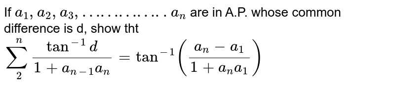 If `a_1,a_2,a_3,…………..a_n` are in A.P. whose common difference is d, show tht `sum_2^ntan^-1 d/(1+a_(n-1)a_n)= tan^-1 ((a_n-a_1)/(1+a_na_1))`