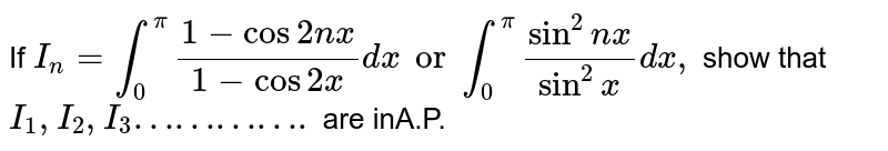 If `I_n= int_0^pi (1-cos2nx)/(1-cos2x)dx or int_0^pi (sin^2nx)/(sin^2x) dx,` show that `I_1, I_2, I_3………….` are inA.P.