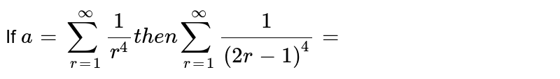 If `a=sum_(r=1)^oo 1/r^4 then sum_(r=1)^oo 1/((2r-1)^4)=`