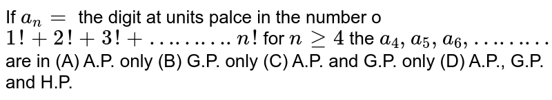 If `a_n=` the digit at units palce in the number o`1!+2!+3!+……….n!` for `nge4` the `a_4, a_5, a_6, ………` are in (A) A.P. only (B) G.P. only (C) A.P. and G.P. only (D) A.P., G.P. and H.P.