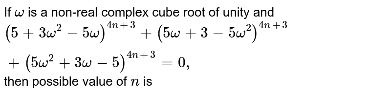 If `omega` is a non-real complex cube root of unity and `(5+3omega^2-5omega)^(4n+3)+(5omega+3-5omega^2)^(4n+3)+(5omega^2+3omega-5)^(4n+3)=0,` then possible value of `n` is