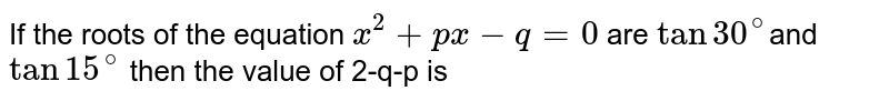 If the roots of the equation `x^2 + px-q = 0 ` are `tan 30^@`and `tan 15^@` then the value of 2-q-p is