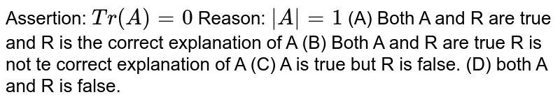 Assertion: `Tr(A)=0` Reason: `|A|=1` (A) Both A and R are true and R is the correct explanation of A (B) Both A and R are true R is not te correct explanation of A (C) A is true but R is false. (D) both A and R is false.