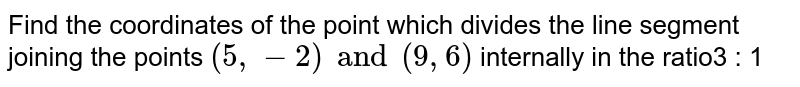 Find the coordinates of the point which divides the line segment joining the points `(5, -2) and (9, 6)` internally in the ratio3 : 1