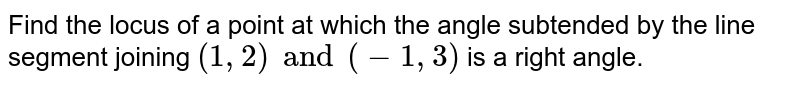 Find the locus of a point at which the angle subtended by the line segment joining `(1, 2) and (-1, 3)` is a right angle.