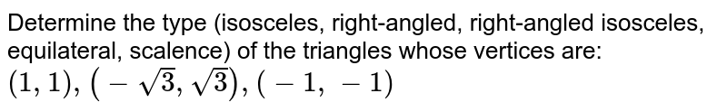 Determine the type (isosceles, right-angled, right-angled isosceles, equilateral, scalence) of the triangles whose vertices are: `(1, 1), (-sqrt(3), sqrt(3)), (-1, -1)`