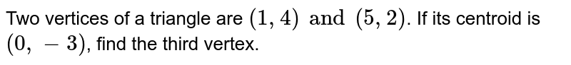 Two vertices of a triangle are `(1, 4) and (5, 2)`. If its centroid is `(0, -3)`, find the third vertex.