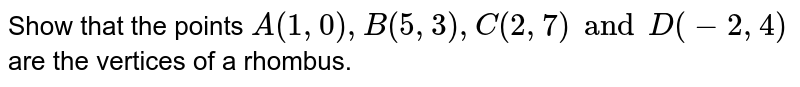Show that the points `A (1, 0), B(5, 3), C (2, 7) and D(-2, 4)` are the vertices of a rhombus.