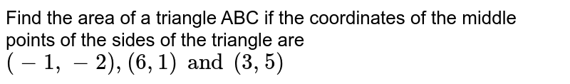 Find the area of a triangle ABC if the coordinates of the middle points of the sides of the triangle are `(-1, -2), (6, 1) and (3, 5)`