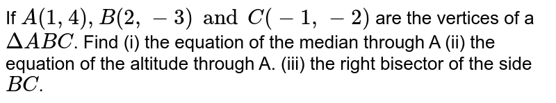 If `A(1, 4), B(2, -3) and C (-1, -2)` are the vertices of a `DeltaABC`. Find (i) the equation of the median through A (ii) the equation of the altitude through A. (iii) the right bisector of the side `BC`.
