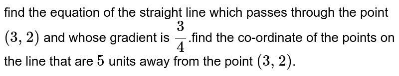 find the equation of the straight line which passes through the point `(3,2)` and whose gradient is `3/4`.find the co-ordinate of the points on the line that are `5` units away from the point `(3,2)`.
