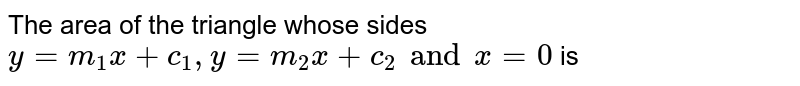 The area of the triangle whose sides `y=m_1 x + c_1 , y = m_2 x + c_2 and x=0` is