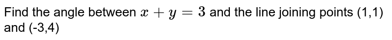 Find the angle between ` x+y=3` and the line joining points (1,1) and (-3,4)