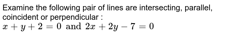 Examine the following pair of lines are intersecting, parallel, coincident or perpendicular : `x+y+2=0 and 2x+2y-7=0`
