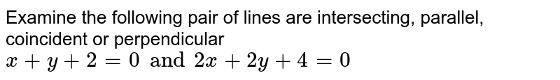 Examine the following pair of lines are intersecting, parallel, coincident or perpendicular `x+y+2=0 and 2x+2y+4=0`