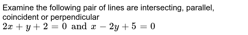 Examine the following pair of lines are intersecting, parallel, coincident or perpendicular `2x+y+2=0 and x-2y+5=0`