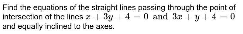 Find the equations of the straight lines passing through the point of intersection of the lines `x+3y+4=0 and 3x+y+4=0` and equally inclined to the axes.