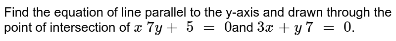 Find the equation  of line parallel to the y-axis and drawn through the point of  intersection of `x \ 7y+\ 5\ =\ 0`and `3x+y \ 7\ =\ 0`.