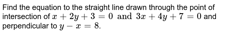 Find the equation to the straight line drawn through the point of intersection of `x+2y+3=0 and 3x+4y+7=0` and perpendicular to `y-x=8`.