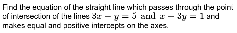 Find the equation of the straight line which passes through the point of intersection of the lines `3x-y=5 and x+3y=1` and makes equal and positive intercepts on the axes.
