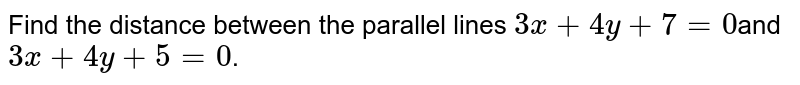 Find the distance  between the parallel lines `3x + 4y + 7 = 0`and`3x + 4y + 5 = 0`.