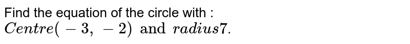 Find the equation of the circle with : `Centre (-3, -2) and radius 7`.