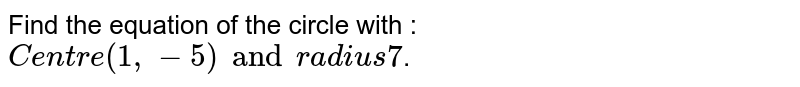 Find the equation of the circle with : `Centre (1, -5) and radius 7`.