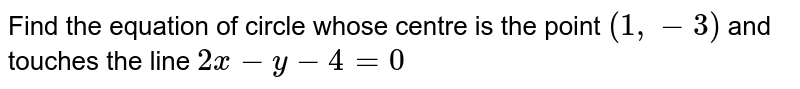 Find the equation of circle whose centre is the point `(1,- 3)` and touches the line `2x-y-4=0`
