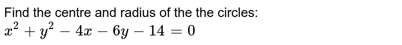 Find the centre and radius of the the circles: `x^2 +y^2 - 4x-6y-14=0`