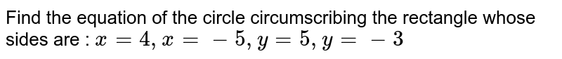 Find the equation of the circle circumscribing the rectangle whose sides are : `x=4, x=-5, y=5, y=-3`